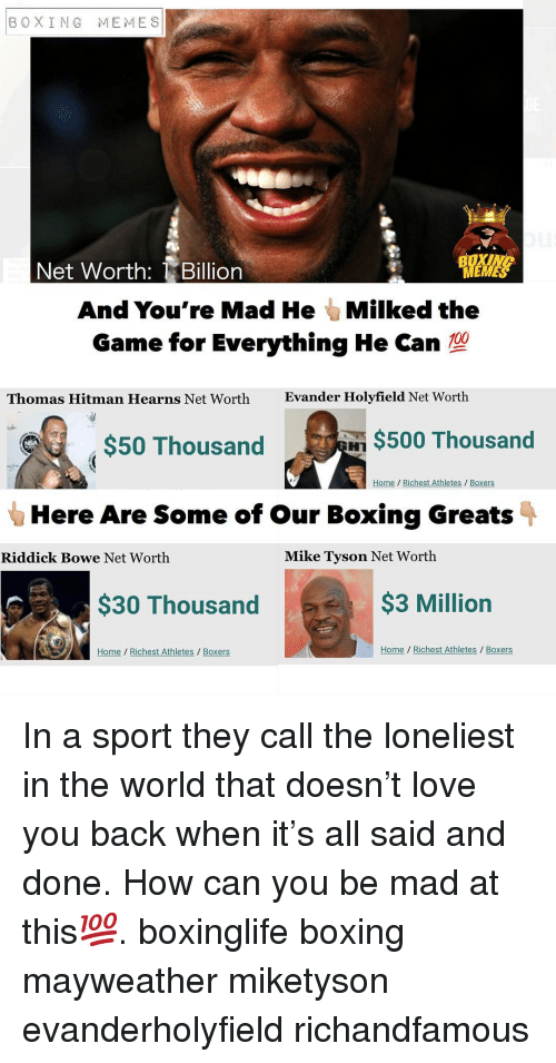 Net Worth: BOXING MEMES  Net Worth: Billion  And You're Mad He Milked the  Game for Everything He Can  Thomas Hitman Hearns Net Worth  Evander Holyfield Net Worth  $50 Thousand  $500 Thousand  Home Richest Athletes / Boxers  Here Are Some of our Boxing Greats  Riddick Bowe Net Worth  Mike Tyson Net Worth  $30 Thousand  $3 Million  Home Richest Athletes Boxers  Home Richest Athletes/ Boxers In a sport they call the loneliest in the world that doesn't love you back when it's all said and done. How can you be mad at this💯. boxinglife boxing mayweather miketyson evanderholyfield richandfamous