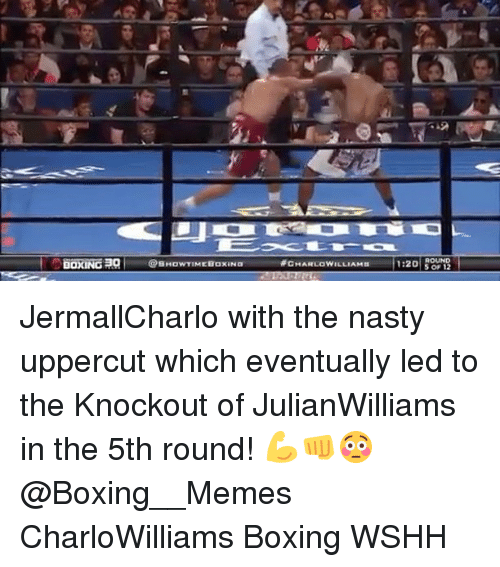 uppercut: BOXING  @SHowTIMEBaxaNa  CHARLOWILLIAMn  1:20  S 12 JermallCharlo with the nasty uppercut which eventually led to the Knockout of JulianWilliams in the 5th round! 💪👊😳 @Boxing__Memes CharloWilliams Boxing WSHH