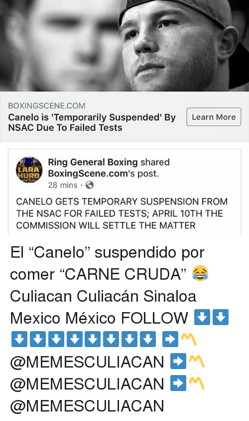 "Boxing, Mexico, and Espanol: BOXINGSCENE.COM  Canelo is 'Temporarily Suspended' By Learn More  NSAC Due To Failed Tests  Ring General Boxing shared  BoxingScene.com's post.  28 mins  LARA  HURD  CANELO GETS TEMPORARY SUSPENSION FROM  THE NSAC FOR FAILED TESTS; APRIL 10TH THE  COMMISSION WILL SETTLE THE MATTER El ""Canelo"" suspendido por comer ""CARNE CRUDA"" 😂 Culiacan Culiacán Sinaloa Mexico México FOLLOW ⬇️⬇️⬇️⬇️⬇️⬇️⬇️⬇️⬇️⬇️ ➡️〽️ @MEMESCULIACAN ➡️〽️ @MEMESCULIACAN ➡️〽️ @MEMESCULIACAN"