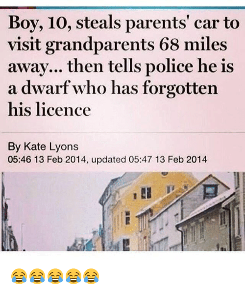 Parents, Police, and Girl Memes: Boy, 10, steals parents' car to  visit grandparents 68 miles  awav... then tells police he is  his licence  By Kate Lyons  a dwarf who has forgotten  05:46 13 Feb 2014, updated 05:47 13 Feb 2014 😂😂😂😂😂