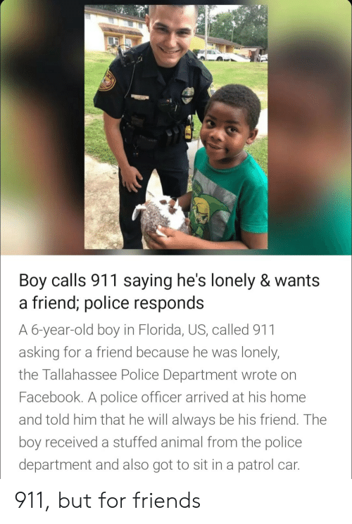 police department: Boy calls 911 saying he's lonely & wants  a friend; police res  A 6-year-old boy in Florida, US, called 911  asking for a friend because he was lonely  the Tallahassee Police Department wrote on  Facebook. A police officer arrived at his home  and told him that he will always be his friend. The  boy received a stuffed animal from the police  department and also got to sit in a patrol car  ponds 911, but for friends