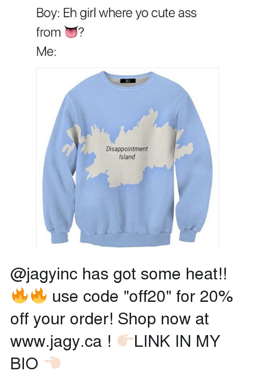"""Ass, Cute, and Yo: Boy: Eh girl where yo cute ass  from ?  Me:  Disappointment  Island @jagyinc has got some heat!! 🔥🔥 use code """"off20"""" for 20% off your order! Shop now at www.jagy.ca ! 👉🏻LINK IN MY BIO 👈🏻"""