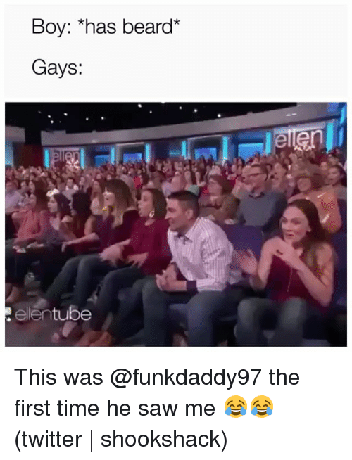 "Beard, Saw, and Twitter: Boy: ""has beard*  Gays:  ellentube This was @funkdaddy97 the first time he saw me 😂😂 (twitter 