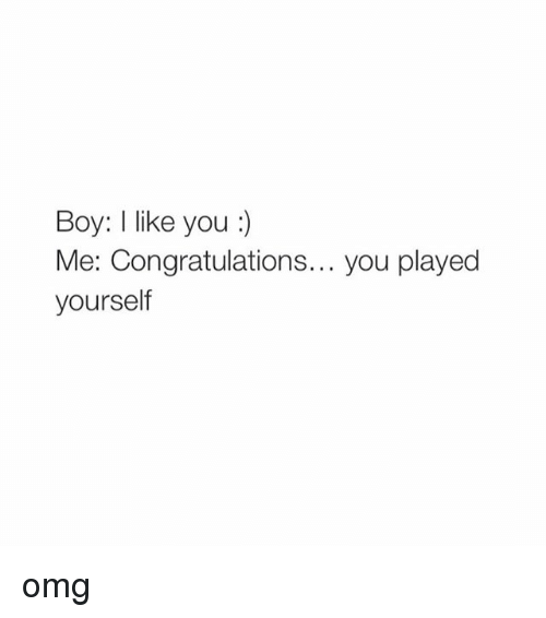 Congratulations You Played Yourself, Omg, and Congratulations: Boy: I like you  Me: Congratulations... you played  yourself omg