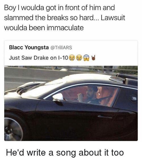 immaculate: Boy I woulda got in front of him and  slammed the breaks so hard... Lawsuit  woulda been immaculate  Blacc Youngsta  @Trill ARS  Just Saw Drake on I-10 He'd write a song about it too