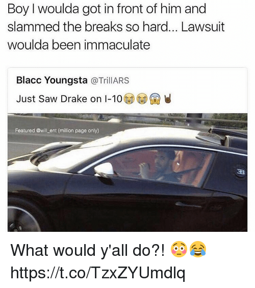 immaculate: Boy I woulda got in front of him and  slammed the breaks so hard... Lawsuit  woulda been immaculate  Blacc Youngsta  TrillARS  Just saw Drake on I-10  Featured @will ent (million page only) What would y'all do?! 😳😂 https://t.co/TzxZYUmdlq