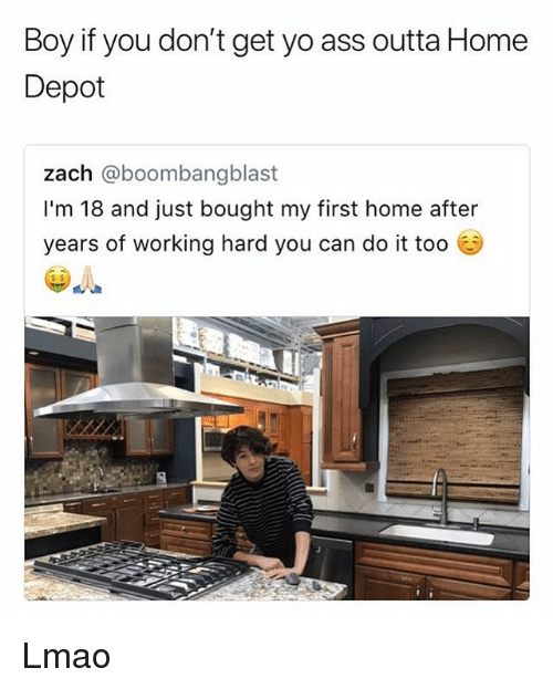 Ass, Lmao, and Memes: Boy if you don't get yo ass outta Home  Depot  zach @boombangb  I'm 18 and just bought my first home after  years of working hard you can do it too  s $ Lmao