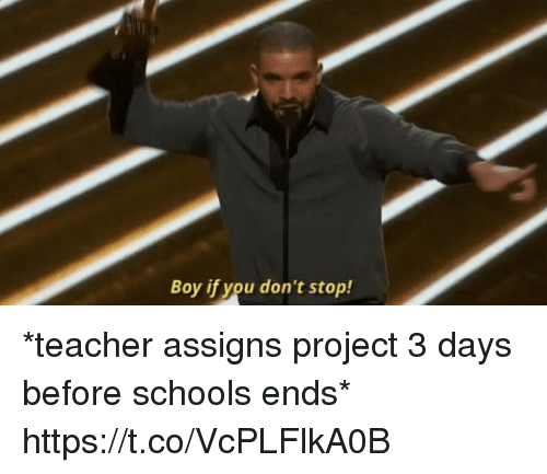 Funny, Teacher, and Boy: Boy if you don't stop! *teacher assigns project 3 days before schools ends* https://t.co/VcPLFlkA0B