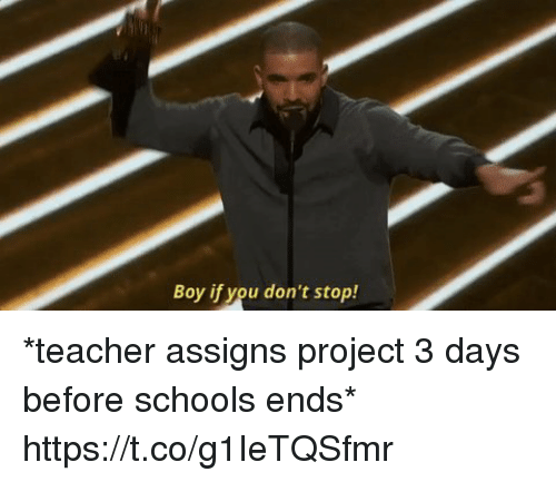 Funny, Teacher, and Boy: Boy if you don't stop! *teacher assigns project 3 days before schools ends*  https://t.co/g1IeTQSfmr