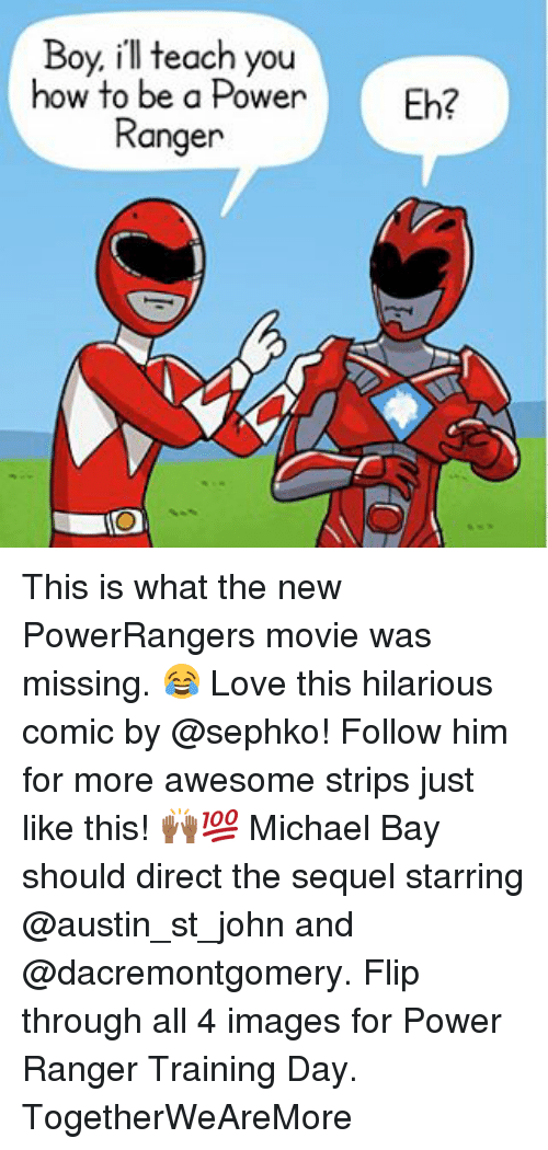 Training Day: Boy, ill teach you  how to be a Power  Fb?  Ranger This is what the new PowerRangers movie was missing. 😂 Love this hilarious comic by @sephko! Follow him for more awesome strips just like this! 🙌🏾💯 Michael Bay should direct the sequel starring @austin_st_john and @dacremontgomery. Flip through all 4 images for Power Ranger Training Day. TogetherWeAreMore