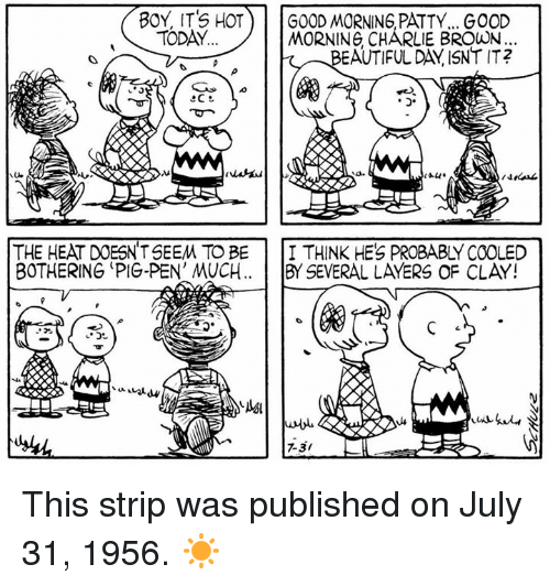 Pigly: BOY, IT'S HOT G0DRING PATTY.. GO0D  MORNING CHARLIE BROWN  BEAUTIFUL DAY ISNT IT?  TODAY  lle  THE HEAT DOESNT SEEM TO BEI THINK HES PROBABLY COOLED  BOTHERING 'PIG-PEN' MUCH. BY SEVERAL LAYERS OF CLAY!  7-3/ This strip was published on July 31, 1956. ☀️