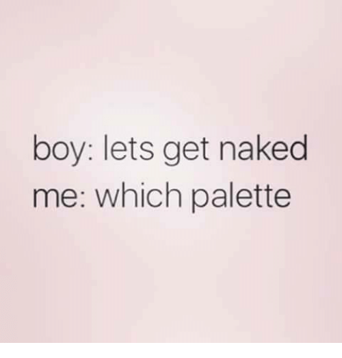 Memes, Naked, and Boy: boy: lets get naked  me: which palette