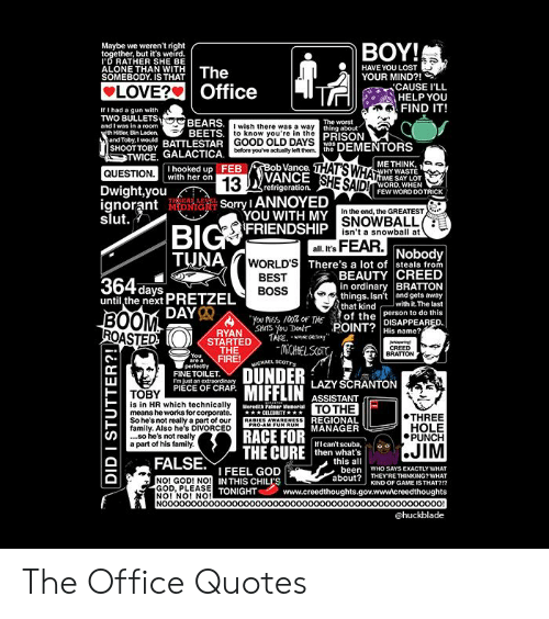 """the office quotes: BOY!  Maybe we weren't right  ether, but it's weird  D RATHER SHE BE  ALONE THAN WITH  SOMEBODY. IS THAT  ●  HAVE YOU LOST  YOUR MIND?!  LOVERS Office  CAUSE I'LL  HELP YOU  FIND IT!  If I had a gun  with  TWO BULLETS  and I was in a room  Hider, Bin Laden  BEARS.  BEETS  I wish there was a way  to know you're in the  GOOD OLD DAYS  before you've actuny lelt them  PRISON  SHOOTTOBy BATTLESTAR G  TWICE. GALACTICA.  THAT'S WHA  SHE SAID!  ME THINK,  b Vance.  VANCE  FEB  I hooked up  with her on  HY WASTE  ME SAY LOT  ORD, WHEN  QUESTION  Dwight,you  ignorant i  refrigeration  FEW WORD DOTRICK  ,Sorry I ANNOYED  In the end, the GREATEST  YOU WITH MY  FRIENDSHIP  SNOWBALL  isn't a snowball at  Bl  all. It's  Nobody  LD'S There's a lot of steals from  BEAUTY CREED  BEST  BOSS  in ordinary BRATTON  until the next PRETZEIL  things. Isn't and gets away  that kindwith it. The last  DAY  BOOM  ROASTED  You Miss 10% OF THEo the person to do this  RYAN SHIS you Do'r POINT?DISAPPEARED.  His name?  STARTEDTAE.""""  THE  CREED  BRATTON  FINE TOILET  LAZY SCRANTON  PIECE OF CRAP  TOBY  is in HR which technically  means he works for corporate.  So he'snot really a part of ourRABIES AWARENESS  family. Also he's DIVORCED  ..so he's not realy  a part of his family.  ASSISTANT  TO THE  REGIONAL  Meredith Palmer Meneriat  ●THREE  HOLE  PUNCH  RACE FORMANAGER  THE CURE then nhna s  hf I can't scuba,  then what's  this all  FALSE、I FEEL GOD 