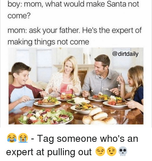Memes, Tag Someone, and Pull Out: boy: mom, what would make Santa not  come?  mom: ask your father. He's the expert of  making things not come  @dirtdaily 😂😭 - Tag someone who's an expert at pulling out 😏😉💀