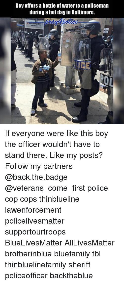 All Lives Matter, Memes, and Police: Boy offers a bottle of water to a policeman  during a hot day in Baltimore.  ns  OL If everyone were like this boy the officer wouldn't have to stand there. Like my posts? Follow my partners @back.the.badge @veterans_сome_first police cop cops thinblueline lawenforcement policelivesmatter supportourtroops BlueLivesMatter AllLivesMatter brotherinblue bluefamily tbl thinbluelinefamily sheriff policeofficer backtheblue