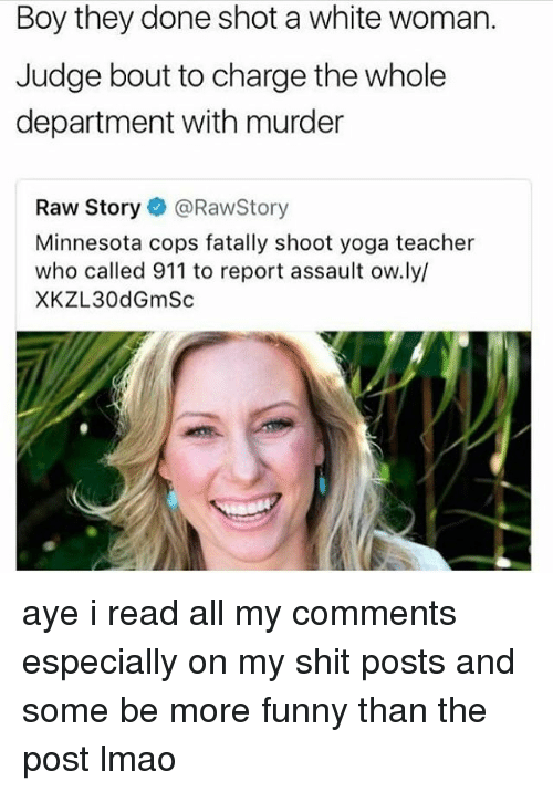 Funny, Lmao, and Memes: Boy they done shot a white woman.  Judge bout to charge the whole  department with murder  Raw Story@RawStory  Minnesota cops fatally shoot yoga teacher  who called 911 to report assault ow.ly/  XKZL30dGmSc aye i read all my comments especially on my shit posts and some be more funny than the post lmao