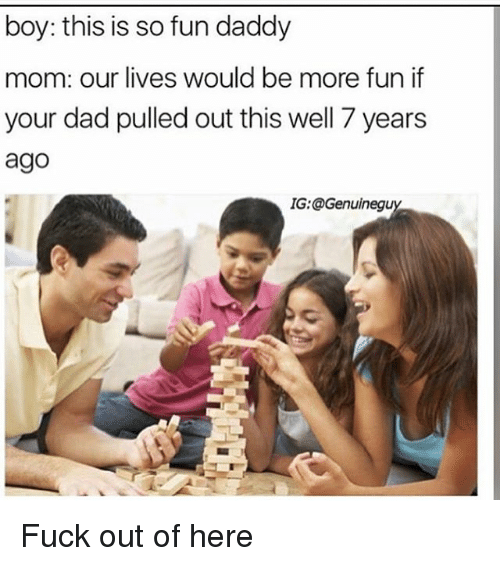 Dad, Memes, and Fuck: boy: this is so fun daddy  mom: our lives would be more fun if  your dad pulled out this well 7 years  ago  IG:@Genuinegu Fuck out of here