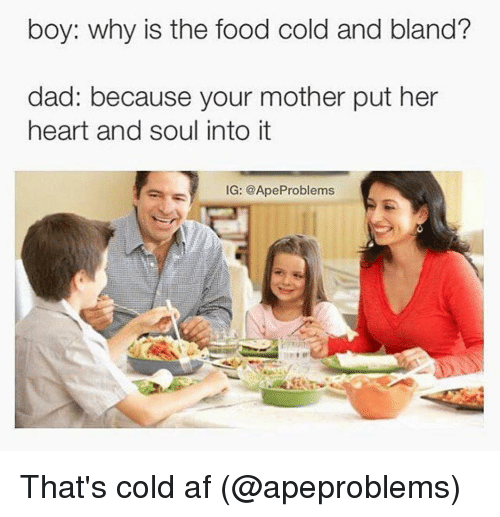 Motheres: boy: why is the food cold and bland?  dad: because your mother put her  heart and soul into it  IG: @Ape Problems That's cold af (@apeproblems)