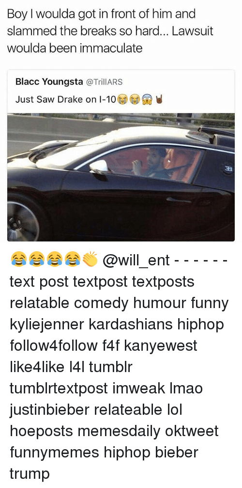 Memes, 🤖, and Bieber: Boy woulda got in front of him and  slammed the breaks so hard... Lawsuit  woulda been immaculate  Blacc Youngsta  a Trill ARS  Just saw Drake on I-10 😂😂😂😂👏 @will_ent - - - - - - text post textpost textposts relatable comedy humour funny kyliejenner kardashians hiphop follow4follow f4f kanyewest like4like l4l tumblr tumblrtextpost imweak lmao justinbieber relateable lol hoeposts memesdaily oktweet funnymemes hiphop bieber trump