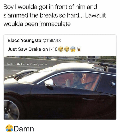 immaculate: Boy woulda got in front of him and  slammed the breaks so hard... Lawsuit  woulda been immaculate  Blacc Youngsta  a TrillARS  Just saw Drake on I-10  Featured @will ent (million page only) 😂Damn