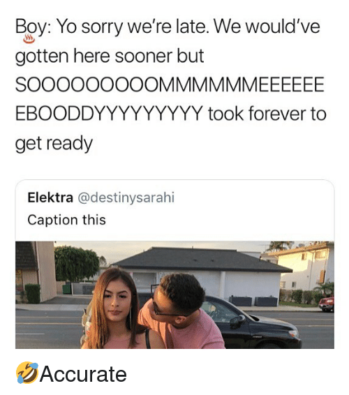 Memes, Sorry, and Yo: Boy: Yo sorry we're late. We would've  gotten here sooner but  EBOODDYYYYYYYYY took forever to  get ready  Elektra @destinysarahi  Caption this 🤣Accurate