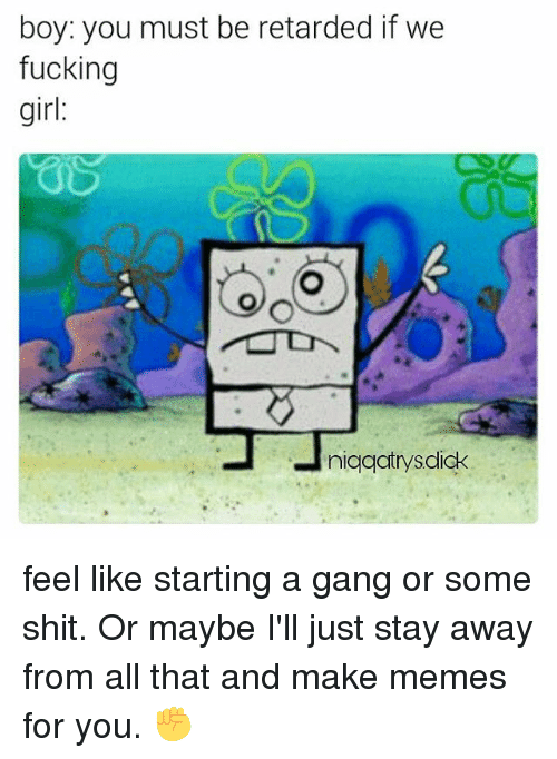 Making Meme: boy: you must be retarded if we  fucking  girl  niqqatrysdick feel like starting a gang or some shit. Or maybe I'll just stay away from all that and make memes for you. ✊