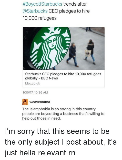 Relevancy:  #Boycott Starbucks trends after  @Starbucks CEO pledges to hire  10,000 refugees  Starbucks CEO pledges to hire 10,000 refugees  globally BBC News  bbc.co.uk  1/30/17, 10:36 AM  weave mama  The Islamphobia is so strong in this country  people are boycotting a business that's willing to  help out those in need. I'm sorry that this seems to be the only subject I post about, it's just hella relevant rn
