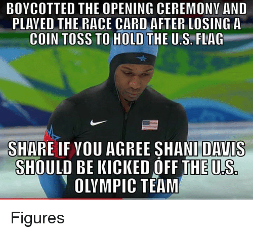 Race, Davis, and Opening Ceremony: BOYCOTTED THE OPENING CEREMONY AND  PLAYED THE RACE CARD AFTER LOSING A  COIN TOSS TO HOLD THE U.S. FLAG  SHARE IF VOU AGREE SHANI DAVIS  SHOULD BE KICKED OFF THE U.S  OLYMPIC TEAM Figures