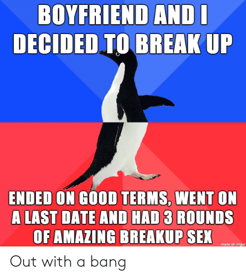 breakup: BOYFRIEND ANDI  DECIDED TO BREAK UP  ENDED ON GOOD TERMS, WENT ON  A LAST DATE AND HAD 3 ROUNDS  OF AMAZING BREAKUP SEX  made on imgur Out with a bang
