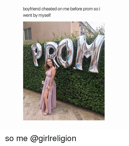 cheated: boyfriend cheated on me before prom so i  went by myself so me @girlreligion