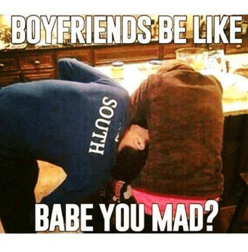 Be Like, Relationships, and Babes: BOYFRIENDS BE LIKE  BABE YOU MAD?