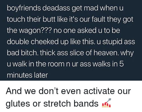 Ass, Bad, and Bad Bitch: boyfriends deadass get mad when u  touch their butt like it's our fault they got  the wagon??? no one asked u to be  double cheeked up like this. u stupid ass  bad bitch. thick ass slice of heaven. why  u walk in the room n ur ass walks in 5  minutes later And we don't even activate our glutes or stretch bands 💅🏼