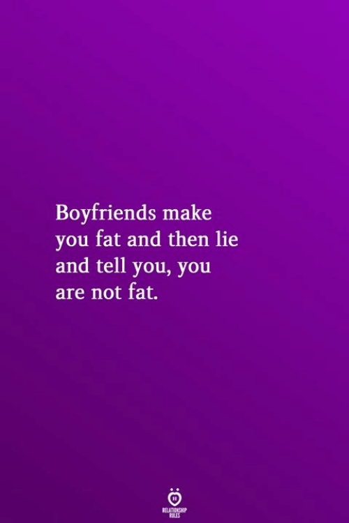 boyfriends: Boyfriends make  you fat and then lie  and tell you, you  are not fat.