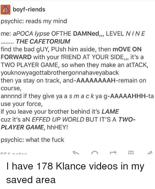 Bad, Memes, and Videos: boyfriends  psychic: reads my mind  me: a POCA lypse OFTHE DAMNed,,, LEVEL NINE  THE CAFE TORIUM  find the bad gUY, PUsh him aside, then moVE ON  FORWARD with your fRIEND AT YOUR SIDE,,, it's a  TWO PLAYER GAME, so when they make an at TACK,  youknowyagottabrothergonnahaveyaback  then ya stay on track, and-AAAAAAAAH-remain on  Course  annnnd if they give ya a s m a c k ya g-AAAAAHHH-ta  use your force,  if you leave your brother behind it's LAME  cuz it's aN EFFED UP WORLD BUT IT'S A TWO  PLAYER GAME, hhHEY!  psychic: what the fuck  AA A I have 178 Klance videos in my saved area
