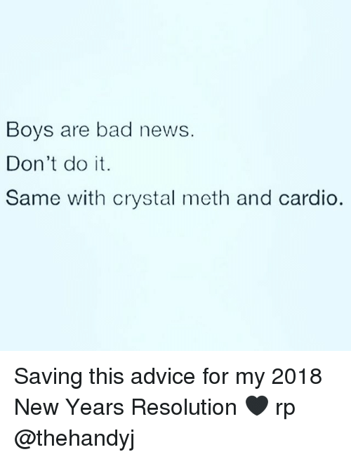Advice, New Year's Resolutions, and Girl Memes: Boys are bad news.  Don't do it.  Same with crystal meth and cardio. Saving this advice for my 2018 New Years Resolution 🖤 rp @thehandyj