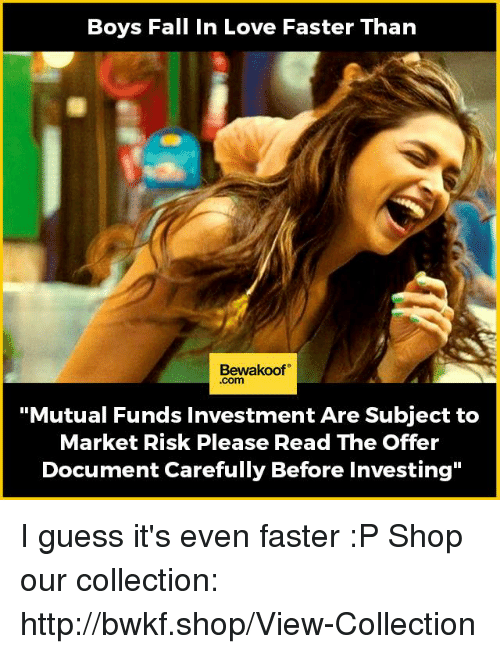 """Fall, Love, and Memes: Boys Fall In Love Faster Than  Bewakoof  Com  """"Mutual Funds Investment Are Subject to  Market Risk Please Read The Offer  Document Carefully Before Investing"""" I guess it's even faster :P  Shop our collection: http://bwkf.shop/View-Collection"""