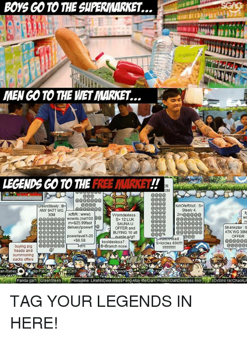 Memes, Panda, and Free: Boys GO TO THE SUPERMARKET.  MENGO TO THE MET MARKET  LEGENDS GO TO THE  FREE MARKET.  GreenSteely: B  ANY 9ATT WG  Steely 4  xctbrk: www).  2m@@@@@  30M  Worndexless  wow4s (net100  S> 122 LUK  @@@@@@@l 25,99fast  SAUNA U  eee delivery powerf  OFFER and  CE@@@@@@  BUYING 10 att  e@@@@@@ powerlevel 1.20  $6.58.  kooldexless7  S<Icicles 60K IN!  buying pig  BcBranch nose.  heads and  summoning  sacks offers  an taney  Panda gar1 GreenSteely  Porcupine Like NODexx exdessPengAltayAfterDark PirateXDahDexlesssilool  Sh4nkster: S  ATK WG 38M  OFFER TAG YOUR LEGENDS IN HERE!