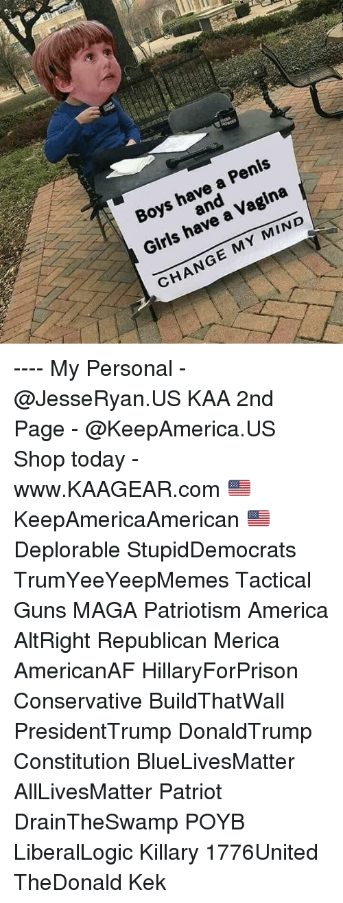 All Lives Matter, America, and Girls: Boys have a Penis  and  Girls have a Vagina  CHANGE MY MIND ---- My Personal - @JesseRyan.US KAA 2nd Page - @KeepAmerica.US Shop today - www.KAAGEAR.com 🇺🇸 KeepAmericaAmerican 🇺🇸 Deplorable StupidDemocrats TrumYeeYeepMemes Tactical Guns MAGA Patriotism America AltRight Republican Merica AmericanAF HillaryForPrison Conservative BuildThatWall PresidentTrump DonaldTrump Constitution BlueLivesMatter AllLivesMatter Patriot DrainTheSwamp POYB LiberalLogic Killary 1776United TheDonald Kek