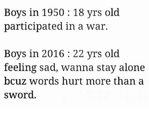 words hurt: Boys in 1950 18 yrs old  participated in a war.  Boys in 2016 22 yrs old.  feeling sad, wanna stay alone  bcuz Words hurt more than a  sword