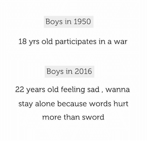 words hurt: Boys in 1950  18 yrs old participates in a war  Boys in 2016  22 years old feeling sad wanna  stay alone because words hurt  more than sword