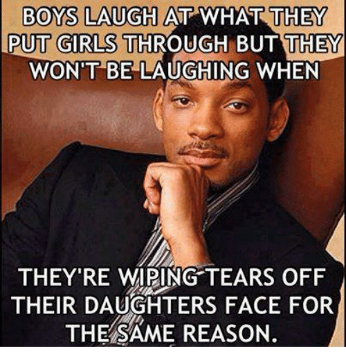 wipes tear: BOYS LAUGH AT WHAT THEY  PUT GIRLS THROUGH BUT THEY  WON'T BE LAUGHING WHEN  THEY'RE WIPING TEARS OFF  THEIR DAUGHTERS FACE FOR  THE SAME REASON.