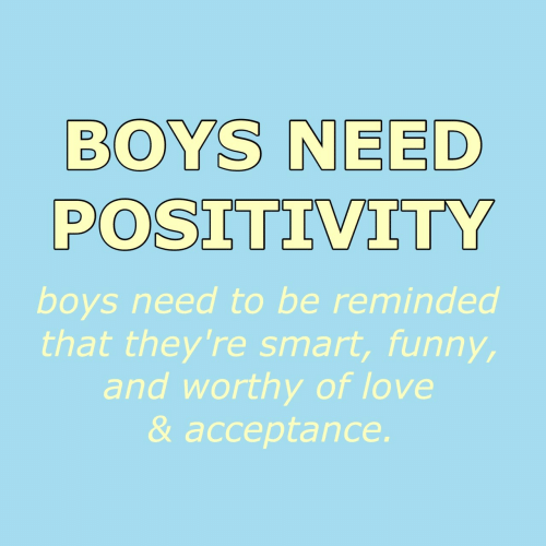 funn: BOYS NEED  POSITIVITY  boys need to be reminded  that they're smart, funn  and worthy of love  & acceptance.