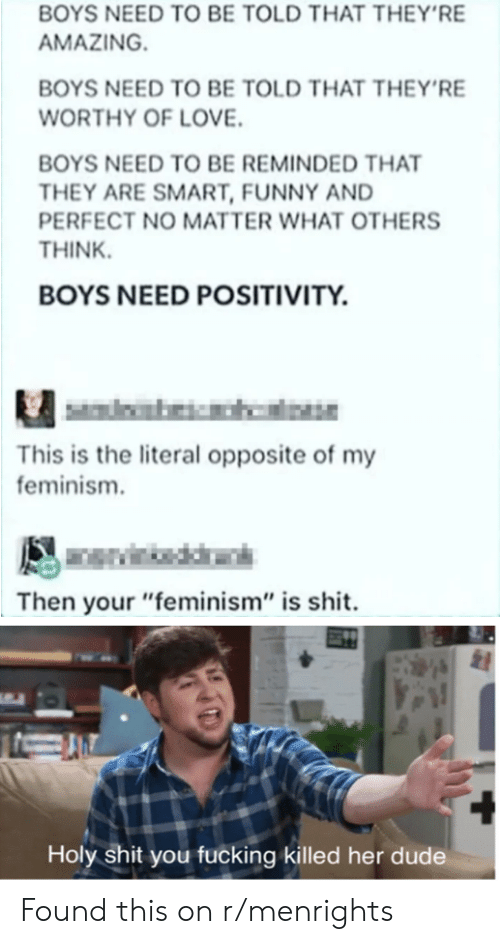 "Feminism: BOYS NEED TO BE TOLD THAT THEY'RE  AMAZING  BOYS NEED TO BE TOLD THAT THEY'RE  WORTHY OF LOVE.  BOYS NEED TO BE REMINDED THAT  THEY ARE SMART, FUNNY AND  PERFECT NO MATTER WHAT OTHERS  THINK  BOYS NEED POSITIVITY.  This is the literal opposite of my  feminism.  Then your ""feminism"" is shit.  Holy shit you fucking killed her dude Found this on r/menrights"