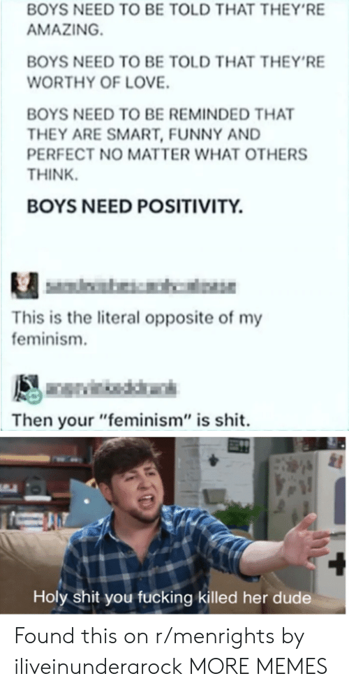 "Feminism: BOYS NEED TO BE TOLD THAT THEY'RE  AMAZING  BOYS NEED TO BE TOLD THAT THEY'RE  WORTHY OF LOVE.  BOYS NEED TO BE REMINDED THAT  THEY ARE SMART, FUNNY AND  PERFECT NO MATTER WHAT OTHERS  THINK  BOYS NEED POSITIVITY.  This is the literal opposite of my  feminism.  Then your ""feminism"" is shit.  Holy shit you fucking killed her dude Found this on r/menrights by iliveinunderarock MORE MEMES"