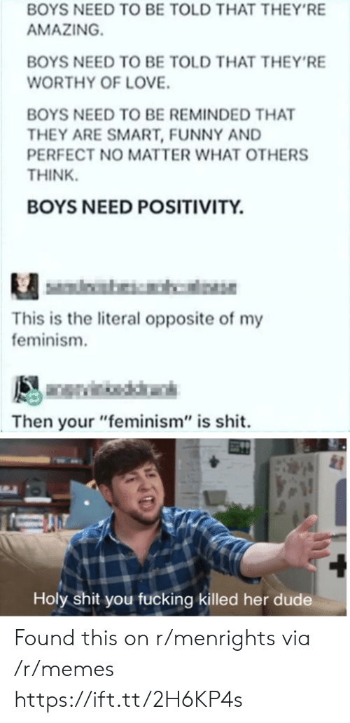 "Feminism: BOYS NEED TO BE TOLD THAT THEY'RE  AMAZING  BOYS NEED TO BE TOLD THAT THEY'RE  WORTHY OF LOVE.  BOYS NEED TO BE REMINDED THAT  THEY ARE SMART, FUNNY AND  PERFECT NO MATTER WHAT OTHERS  THINK  BOYS NEED POSITIVITY.  This is the literal opposite of my  feminism.  Then your ""feminism"" is shit.  Holy shit you fucking killed her dude Found this on r/menrights via /r/memes https://ift.tt/2H6KP4s"