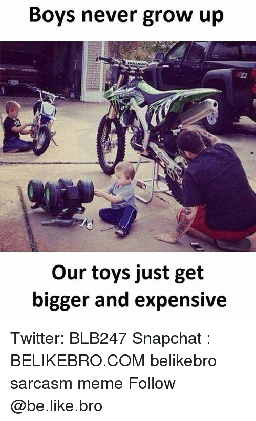 Be Like, Meme, and Memes: Boys never grow up  our toys just get  bigger and expensive Twitter: BLB247 Snapchat : BELIKEBRO.COM belikebro sarcasm meme Follow @be.like.bro