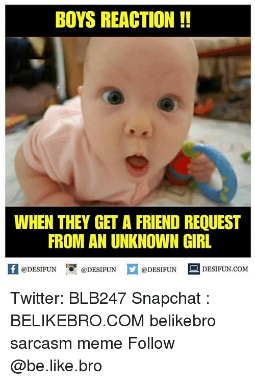 Be Like, Meme, and Memes: BOYS REACTION!!  WHEN THEY GET A FRIEND REQUEST  FROM AN UNKNOWN GIRL  K @DESIFUN 증@DESIFUN @DESIFUN-DESIFUN.COM Twitter: BLB247 Snapchat : BELIKEBRO.COM belikebro sarcasm meme Follow @be.like.bro