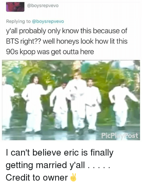 get outta here: @boys repvevo  Replying to aboysrepvevo  y'all probably only know this because of  BTS right?? well honeys look how lit this  90s kpop was get outta here  PicPl  Post I can't believe eric is finally getting married y'all . . . . . Credit to owner✌