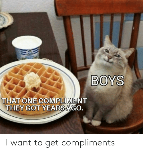 Compliments: BOYS  THAT ONE COMPLIMENT  THEY GOT YEARS AGO. I want to get compliments