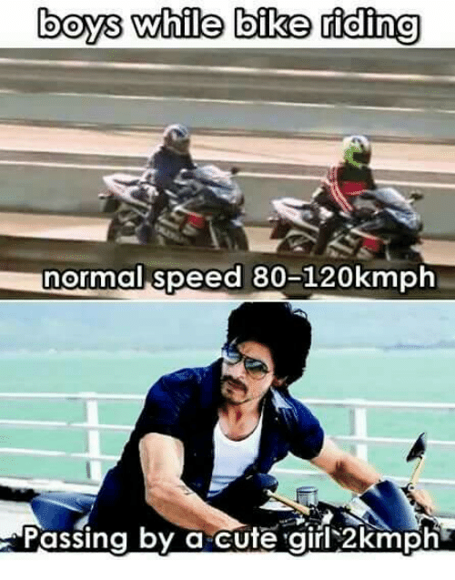 Bike riding: boys while bike riding  normal speed 80-120kmph  Passing by a cute girl 2kmph
